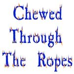 Chewed Through The Ropes
