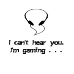I Can't Hear You. I'm Gaming.