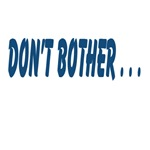 Don't Bother . . .