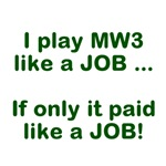 I play MW3 like a JOB.  Too bad it doesn't pay lik