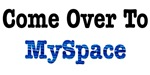 Come Over to MySpace T-Shirts & Gifts