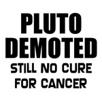 Pluto Demoted, still no cure for cancer. Pluto planet t-shirts