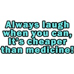 Laugh when you can, It's cheaper than medicine!