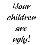 Your Children Are Ugly!