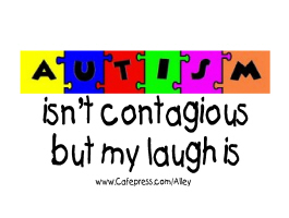 AUTISM ISN'T CONTAGIOUS BUT MY LAUGH IS