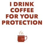 I Drink Coffee For Your Protection Tees