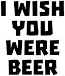 I Wish You Were Beer Shirts