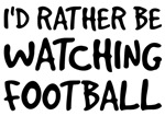 I'd Rather Be Watching Football Shirts