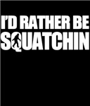 i'd rather squatchin