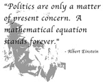 A great quote by Albert Einstein on the differences between politics and mathematics.  Politics are only a matter of present concern.  A mathematical equation stands forever - Albert Einstein.  This Einstein Quote t-shirt would make a wonderful gift for a