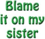 Blame it on my sister