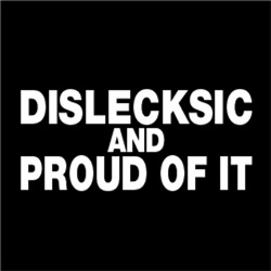DISLECKSIC and PROUD OF IT