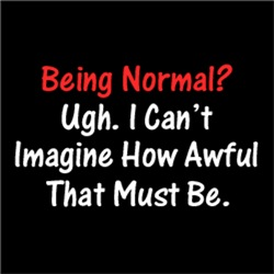Being Normal? Ugh. I Can't Imagine How Awful ..