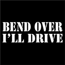 Bend Over I'll Drive