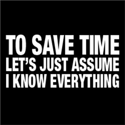 To Save Time, Let's Just Assume I Know Everything