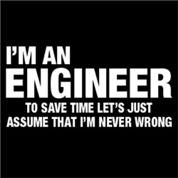 I'm An Engineer, Just Assume That I'm Never Wrong