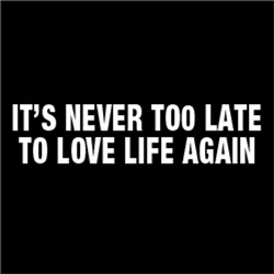 It's Never Too Late To Love Life Again