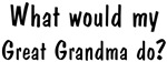 What would <strong>Great</strong> <strong>Grandma</strong> do