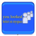 you looked better on myspace