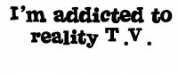 I'm Addicted to reality T.V.
