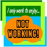 Work To Enjoy Not Working