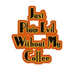 Just Plain Evil Without My Coffee