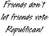 Friends don't let friends vote Republican!