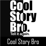 COOL STORY BRO. TELL IT AGAIN