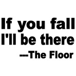 IF YOU FALL I'LL BE THERE. THE FLOOR