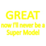 GREAT. NOW I'LL NEVER BE A SUPER MODEL