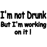NOT I'M NOT DRUNK, BUT I'M WORKING ON IT!