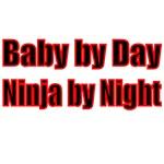 BABY BY DAY. NINJA BY NIGHT