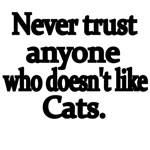 Never Trust Anyone Who Doesn't Like Cats.