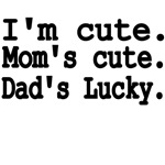 I'm Cute. Mom's Cute. Dad's Lucky.
