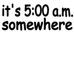 It's 5:00 a.m. Somewhere