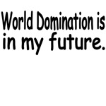 World Domination Is In My Future.