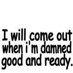 I Will Come Out When I'm Damned Good And Ready.