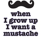 when I gro up I want a mustache