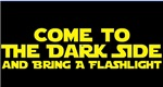 COME TO THE DARK SIDE and bring a flashlight