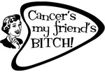 Cancer's my friend's Bitch!