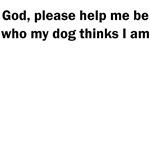 God please help me be who my dog thinks I am