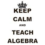 KEEP CALM AND TEACH ALGEBRA