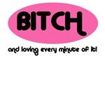 BITCH AND LOVING EVERY MINUTE OF IT