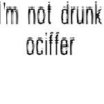 I'M NOT DRUNK OCIFFER