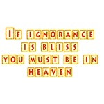 If Ignorance Is Bliss You Must Be In Heaven