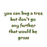 You Can Hug A Tree But Don't Go Any Further That W