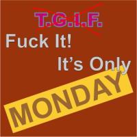TGIF- Fuck It It's Only Monday
