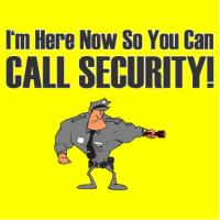 I'm Here Now So You Can Call Security!