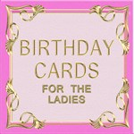 Birthday cards for the Ladies