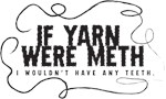If yarn were meth I wouldn't have any teeth